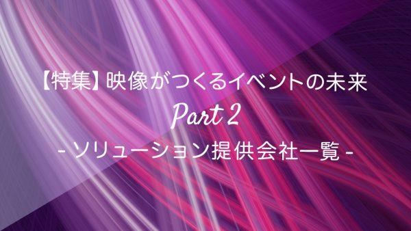 【特集】映像がつくるイベントの未来 Part 2 -ソリューション提供会社一覧-