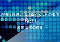 【特集】映像がつくるイベントの未来 Part 1 -映像演出の進化-