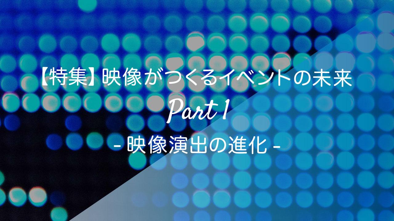画像:特集_映像がつくるイベントの未来Part1_映像演出の進化