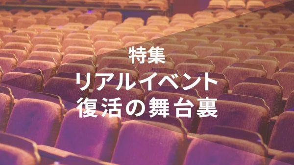 【特集】リアルイベント復活の舞台裏