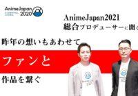 昨年の想いもあわせて、ファンと作品を繋ぐ   開催直前! 主催者インタビュー 「AnimeJapan 2021 」 寺田 浩史 さん エイベックス・ピクチャーズ   中嶋俊介さん  タツノコプロ