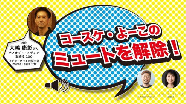 インターネットの展示会Interop Tokyoのことをあれこれ聞いてみる ナノオプト・メディア 大嶋康彰さん出演 「コースケ・よーこのミュートを解除!第9回」
