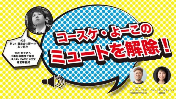 ハイブリッド展示会に取り組む、包装の展示会「JAPAN PACK」のDXとは。ゲスト日本包装機械工業会大岩将士さん 生包装!「コースケ・よーこのミュートを解除!第25回」